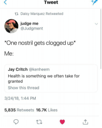 "Jay, Judge, and One: Tweet  ti Daisy Marquez Retweeted  judge me  @Judgment  ""One nostril gets clogged up*  Me:  Jay Critch @kenheem  Health is something we often take for  granted  Show this thread  3/24/18, 1:44 PM  5,835 Retweets 16.7K Likes"