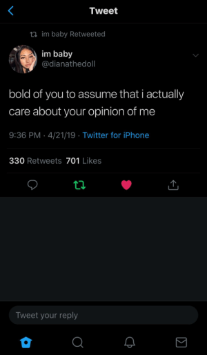 Iphone, Twitter, and Bold: Tweet  ti im baby Retweeted  im baby  @dianathedoll  bold of you to assume that i actualy  care about your opinion of me  9:36 PM-4/21/19 Twitter for iPhone  330 Retweets 701 Likes  Tweet your reply