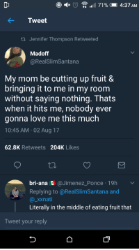 "<p>I&rsquo;m gonna go call my mom now via /r/wholesomememes <a href=""http://ift.tt/2ws2ziU"">http://ift.tt/2ws2ziU</a></p>: Tweet  ti Jennifer Thompson Retweeted  Madoff  @RealSlimSantana  My mom be cutting up fruit 8  bringing it to me in my room  without saying nothing. Thats  when it hits me, nobody ever  gonna love me this much  10:45 AM 02 Aug 17  62.8K Retweets 204K Likes  bri-ana @Jimenez_Ponce 19h v  Replying to @RealSlimSantana and  @_xxnati  Literally in the middle of eating fruit that  Tweet your reply <p>I&rsquo;m gonna go call my mom now via /r/wholesomememes <a href=""http://ift.tt/2ws2ziU"">http://ift.tt/2ws2ziU</a></p>"