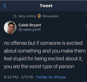 Instagram, Iphone, and Memes: Tweet  ti Kelly Andria  Retweeted  Caleb Bryant  @calebryantt  no offense but if someone is excited  about something and you make them  feel stupid for being excited about it,  you are the worst type of person  8:33 PM 2/11/19 Twitter for iPhone Follow MOS on Instagram : Instagram.com/SarcasmMother