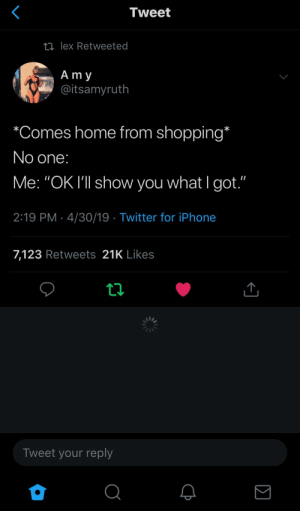 "Iphone, Shopping, and Twitter: Tweet  ti lex Retweeted  A m y  @itsamyruth  ""Comes home from shopping  No one  Me: ""OK I'""l show you what I got.""  2:19 PM 4/30/19 Twitter for iPhone  7,123 Retweets 21K Likes  Tweet your reply"