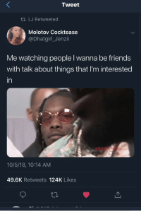 Friends, Anxiety, and Tweet: Tweet  ti LJ Retweeted  Molotov Cocktease  @DhatgirlJenzii  Me watching people l wanna be friends  with talk about things that I'm interested  in  10/5/18, 10:14 AM  49.6K Retweets 124K Likes When anxiety wont let you participate.