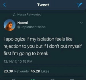 Rejection: Tweet  ti Nessa Retweeted  Naomi  @unpleasantbabe  I apologize if my isolation feels like  rejection to you but if I don't put myself  first I'm going to break  12/14/17, 10:15 PM  23.3K Retweets 45.2K Likes
