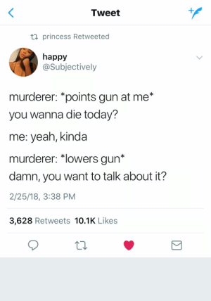 """MEEE--> followww pinterest and ig @sikbih❤️❣️: Tweet  ti princess Retweeted  happy  @Subjectively  murderer: *points gun at me*  you wanna die today?  me: yeah, kinda  murderer: """"lowers gun*  damn, you want to talk about it?  2/25/18, 3:38 PM  3,628 Retweets 10.1K Likes MEEE--> followww pinterest and ig @sikbih❤️❣️"""