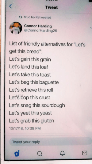 "Gluten, Toast, and Yeast: Tweet  ti truc ho Retweeted  Connor Harding  Thies@ConnorHarding25  List of friendly alternatives for ""Let's  get this bread""  Let's gain this grain  Let's land this loaf  Let's take this toast  Let's bag this baguette  Let's retrieve this roll  Let's čop this crust  Let's snag this sourdough  Let's yeet this yeast  Let's grab this gluten  10/17/18, 10:39 PM  Tweet your reply"