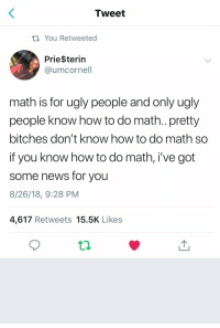 : Tweet  ti You Retweeted  Prie$terin  @umcornel  math is for ugly people and only ugly  people know how to do math.. pretty  bitches don't know how to do math so  if you know how to do math, i've got  some news for you  8/26/18, 9:28 PM  4,617 Retweets 15.5K Likes