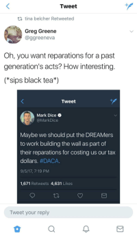 Blackpeopletwitter, Twitter, and Work: Tweet  tina belcher Retweeted  Greg Greene  @ggreeneva  Oh, you want reparations for a past  generation's acts? How interesting  (*sips black tea*)  Tweet  Mark Dice  MarkDice  Maybe we should put the DREAMers  to work building the wall as part of  their reparations for costing us our tax  dollars. #DACA.  9/5/17, 7:19 PM  1,671 Retweets 4,631 Likes  Tweet your reply <p>twitter never ceases to amaze me 😭🤐 (via /r/BlackPeopleTwitter)</p>