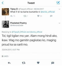 Proud, Filipino (Language), and Poetry: Tweet  Tipsy D @TipsyD Official 09/04/2017  What if di na kame bumattle ni @sinio official  54  15  Pixelated Poetry  @mkevandrade  Replying to @TipsyD Official and a sinio official  Tol, tigil tigilan mo yan. Alam mong hindi ako,  ikaw. Wag mo gamitin pagkatao ko, maging  proud ka sa sarili mo.  23/04/2017, 8:37 PM  2 LIKES Ouch!  🔥🔥🔥  Goodluck Tipsy/Sinio at Aelekz/Fangs!