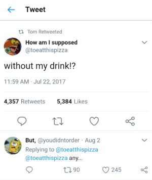 diet dr. kelp: Tweet  tl Tom Retweeted  How am I supposed  @toeatthispizza  without my drink!?  11:59 AM Jul 22, 2017  4,357 Retweets  5,384 Likes  But, @youdidntorder Aug 2  Replying to @toeatthispizza  @toeatthispizza any...  90  245 diet dr. kelp