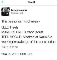 Memes, Thomas Jefferson, and Constitution: Tweet  tom jamieson  @jamiesont  This season's must haves  ELLE: Heels  MARIE CLAIRE: Tuxedo jacket  TEEN VOGUE: A hatred of Nazis & a  working knowledge of the constitution  2/4/17, 12:50 PM  1,852 RETWEETS 3,237 LIKES I second having a WORKING KNOWLEDGE OF THE CONSTITUTION, BILL OF RIGHTS, SECOND-ECONOMIC BILL OF RIGHTS, PAST POLITICAL PLATFORMS, POLICIES IMPLEMENTED BY FDR TEDDY ROOSEVELT THOMAS JEFFERSON AND THE JEFFERSON REPUBLICANS AS WELL AS ACTUAL HISTORY & SCIENCE!!! THESE ARE MUY IMPORTANTE!!!! - - - @Regrann from @millennialsforrevolution - @teenvogue has been 🔥🔥🔥 - regrann