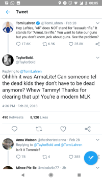 "Anna, Blackpeopletwitter, and Guns: Tweet  Tomi Lahren@TomiLahren Feb 28  Hey Lefties, ""AR"" does NOT stand for ""assault rifle."" It  stands for ""ArmaLite rifle."" You want to take our guns  but you don't know jack about guns. See the problem?  17.6K  25.8K  TaylorBold  @TaylorBold  Replying to @TomiLahren  Ohhhh it was ArmaLite! Can someone tel  the dead kids they don't have to be dead  anymore? Whew Ta  clearing that up! You're a modern MLHK  4:36 PM Feb 28, 2018  mmy! Thanks for  490 Retweets  8,120 Likes  Anna Watson @theshortestanna Feb 28  Replying to @TaylorBold and @TomiLahren  Isn't it Tommie  78  4  385  Mince Pie-lie @misskylie77 3h <p>If only someone told them. (via /r/BlackPeopleTwitter)</p>"