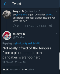Wendys, Thought, and Tweet: Tweet  Tony X. @soloucity 3h  SO @Wendys u just gonna let @lHOb  sell burgers on your block? thought you  were the og?  22 t 1,534 5,885  Wendy's  @Wendys  Replying to @soloucity and @lHOb  Not really afraid of the burgers  from a place that decided  pancakes were too hard  11:36 AM 11 Jun 18  41.3K Retweets 110K Likes