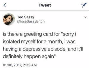 "Definitely, Sorry, and Sassy: Tweet  Too Sassy  @lssaSassyBitch  is there a greeting card for ""sorry i  isolated myself for a month, i was  having a depressive episode, and it'll  definitely happen again'  01/08/2017, 2:32 ANM"