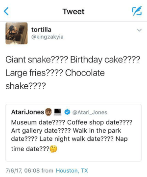 Birthday, Dank, and Memes: Tweet  tortilla  @kingzakyia  Giant snake???? Birthday cake????  Large fries???? Chocolate  shake????  AtariJones  @Atari_Jones  Museum date???? Coffee shop date????  Art gallery date???? Walk in the park  date???? Late night walk date???? Nap  time date???  7/6/17, 06:08 from Houston, TX Timmy is an average kid and no one understands by InterestingMammoth MORE MEMES