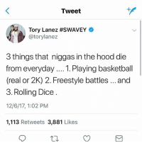 @torylanez got some good songs, but Tory corny to me...what do you think @rap ? Is he speaking facts ⁉️ comment ⬇️ ➡️ TAG 5 FRIENDS ➡️ TURN ON POST NOTIFICATIONS: Tweet  Tory Lanez #SWAVEY  @torylanez  3 things that niggas in the hood die  from everyday... Playing basketball  (real or 2K) 2. Freestyle battles..and  3. Rolling Dice  12/6/17, 1:02 PM  1,113 Retweets 3,881 Likes @torylanez got some good songs, but Tory corny to me...what do you think @rap ? Is he speaking facts ⁉️ comment ⬇️ ➡️ TAG 5 FRIENDS ➡️ TURN ON POST NOTIFICATIONS