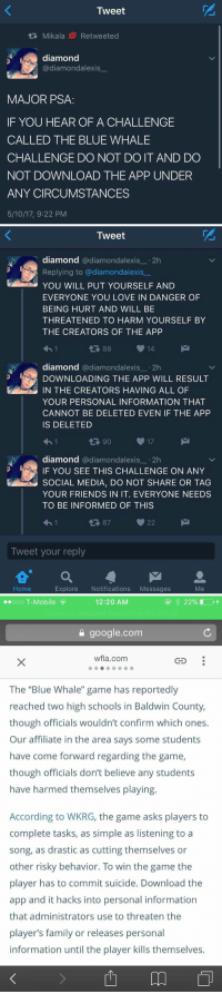 """this is dead ass scary https://t.co/uUmzAna42s: Tweet  tR, Mikala Re tweeted  diamond  @diamond alexis  MAJOR PSA  IF YOU HEAR OF A CHALLENGE  CALLED THE BLUE WHALE  CHALLENGE DO NOT DO IT AND DO  NOT DOWNLOAD THE APP UNDER  ANY CIRCUMSTANCES  5/10/17, 9:22 PM   Tweet  diamond  @diamondalexis  2h  Replying to adiamondalexis  YOU WILL PUT YOURSELF AND  EVERYONE YOU LOVE IN DANGER OF  BEING HURT AND WILL BE  THREATENED TO HARM YOURSELF BY  THE CREATORS OF THE APP  14  diamond  @diamond alexis  2h  DOWNLOADING THE APP WILL RESULT  kan IN THE CREATORS HAVING ALL OF  YOUR PERSONAL INFORMATION THAT  CANNOT BE DELETED EVEN IF THE APP  IS DELETED  17  t 90  diamond  a diamondalexis 2h  F YOU SEE THIS CHALLENGE ON ANY  SOCIAL MEDIA, DO NOT SHARE OR TAG  YOUR FRIENDS IN IT. EVERYONE NEEDS  TO BE INFORMED OF THIS  22  87  Tweet your reply  a M  Home  Explore  Notifications  Messages  Me   12:20 AM  ooo T-Mobile  google.com  wfla.com  The """"Blue Whale"""" game has reportedly  reached two high schools in Baldwin County,  though officials wouldn't confirm which ones.  Our affiliate in the area says some students  have come forward regarding the game,  though officials don't believe any students  have harmed themselves playing.  According to WKRG, the game asks players to  complete tasks, as simple as listening to a  song, as drastic as cutting themselves or  other risky behavior. To win the game the  player has to commit suicide. Download the  app and it hacks into personal information  that administrators use to threaten the  player's family or releases personal  information until the player kills themselves. this is dead ass scary https://t.co/uUmzAna42s"""