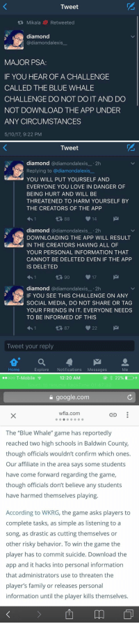 """this is dead ass scary https://t.co/lwrjFBRiTi: Tweet  tR, Mikala Re tweeted  diamond  diamondalexis  MAJOR PSA  IF YOU HEAR OF A CHALLENGE  CALLED THE BLUE WHALE  CHALLENGE DO NOT DO IT AND DO  NOT DOWNLOAD THE APP UNDER  ANY CIRCUMSTANCES  5/10/17, 9:22 PM   Tweet  diamond  @diamond alexis 2h  r Replying to (a diamond alexis  YOU WILL PUT YOURSELF AND  EVERYONE YOU LOVE IN DANGER OF  BEING HURT AND WILL BE  THREATENED TO HARM YOURSELF BY  THE CREATORS OF THE APP  14  diamond  adiamondalexis 2h  DOWNLOADING THE APP WILL RESULT  kan IN THE CREATORS HAVING ALL OF  YOUR PERSONAL INFORMATION THAT  CANNOT BE DELETED EVEN IF THE APP  IS DELETED  t 90  17  diamond  a diamondalexis 2h  F YOU SEE THIS CHALLENGE ON ANY  SOCIAL MEDIA, DO NOT SHARE OR TAG  YOUR FRIENDS IN IT. EVERYONE NEEDS  TO BE INFORMED OF THIS  22  Tweet your reply  M  Home  Explore  Notifications  Messages  Me   12:20 AM  ooo T-Mobile  google.com  wfla., com  GED  The """"Blue Whale"""" game has reportedly  reached two high schools in Baldwin County,  though officials wouldn't confirm which ones.  Our affiliate in the area says some students  have come forward regarding the game,  though officials don't believe any students  have harmed themselves playing.  According to WKRG, the game asks players to  complete tasks, as simple as listening to a  song, as drastic as cutting themselves or  other risky behavior. To win the game the  player has to commit suicide. Download the  app and it hacks into personal information  that administrators use to threaten the  player's family or releases personal  information until the player kills themselves. this is dead ass scary https://t.co/lwrjFBRiTi"""