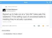 """Dank, 🤖, and Weekend: Tweet  tR shauna retweeted  Dr. David Robinson  @standupfalldown  Signed up to help out at a """"pro-life"""" bake sale this  weekend. I'll be selling cups of uncooked batter &  insisting they're actually cu  1/29/15, 7:15 PM  5 RETWEETS  9 FAVORITES  silverlullabies:  l SCREAMING THIS IS GREAT"""