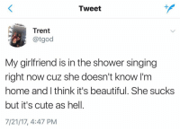 Beautiful, Cute, and Shit: Tweet  Trent  @tgod  My girlfriend is in the shower singing  right now cuz she doesn't know I'm  home and I think it's beautiful. She sucks  but it's cute as hel.  7/21/17, 4:47 PM THIS IS SO CUTE HOLY SHIT https://t.co/7szulUoh3A