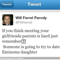 will ferrell memes: Tweet  Tweets  Will Ferrel Parody  @FillWerrell  If you think meeting your  girlfriends parents is hard just  remember  Someone is going to try to date  Eminems daughter  invented by cgued2243 for iFunny