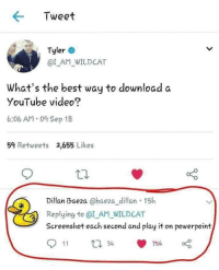 whitepeopletwitter: Pure gold: Tweet  Tyler  @I_AM WILDCAT  What's the best way to download a  YouTube video?  6:06 AM.0 Sep 18  59 Retweets 2,655 Likes  Dillan Baeza @baeza_ dillan 15h  Replying to @I_AM_WILDCAT  Screenshot each second and play it on powerpoint whitepeopletwitter: Pure gold
