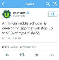 Memes, Illinois, and 🤖: Tweet  Uber Facts  @Uber Facts  An Illinois middle schooler  is  developing app that will stop up  to 93% of cyberbullying.  8/17/14, 12:47 AM  372  RETWEETS 977  FAVORITES http://t.co/6oCpRTQeoq