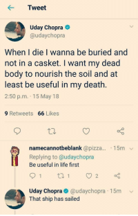 that ship has sailed: Tweet  Uday Chopra  @udaychopra  When I die I wanna be buried and  not in a casket. I want my dead  body to nourish the soil and at  least be useful in my death.  2:50 p.m. 15 May 18  9 Retweets 66 Likes  namecannotbeblank @pizza... 15m  Replying to @udaychopra  Be useful in life first  Uday Chopra@udaychopra 15mv  That ship has sailed