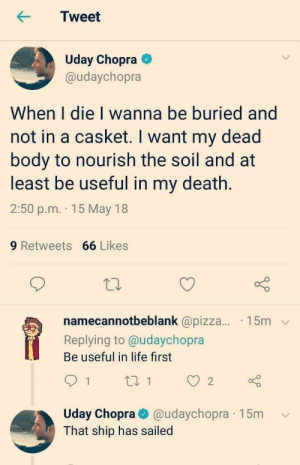 me irl: Tweet  Uday Chopra  @udaychopra  When I die I wanna be buried and  not in a casket. I want my dead  body to nourish the soil and at  least be useful in my death.  2:50 p.m. 15 May 18  9 Retweets 66 Likes  namecannotbeblank @pizza... 15m  Replying to@udaychopra  Be useful in life first  Uday Chopra@udaychopra 15mv  That ship has sailed me irl