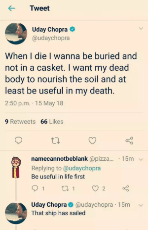 Me_irl: Tweet  Uday Chopra  @udaychopra  When I die I wanna be buried and  not in a casket. I want my dead  body to nourish the soil and at  least be useful in my death.  2:50 p.m. 15 May 18  9 Retweets 66 Likes  namecannotbeblank @pizza... 15m  Replying to @udaychopra  Be useful in life first  Uday Chopra@udaychopra 15m v  That ship has sailed Me_irl