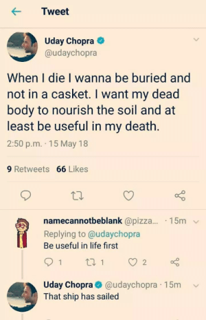that ship has sailed: Tweet  Uday Chopra  @udaychopra  When I die I wanna be buried and  not in a casket. I want my dead  body to nourish the soil and at  least be useful in my death.  2:50 p.m. 15 May 18  9 Retweets 66 Likes  namecannotbeblank @pizza... 15m  Replying to @udaychopra  Be useful in life first  Uday Chopra@udaychopra  That ship has sailed  15m