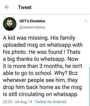Android, Family, and School: Tweet  UET's Einsteins  @uetseinsteins  A kid was missing. His family  uploaded msg on whatsapp with  his photo. He was found! Thats  a big thanks to whatsapp. Now  it is more than 3 months, he isn't  able to go to school. Why? Bcz  whenever people see him, they  drop him back home as the msg  is still circulating on whatsapp  22:32 04 Aug 19 Twitter for Android