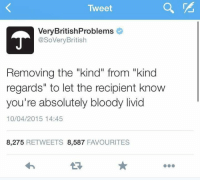 "Humans of Tumblr, Tweet, and Livid: Tweet  VeryBritishProblems  @SoVeryBritish  Removing the ""kind"" from ""kind  regards"" to let the recipient know  you're absolutely bloody livid  10/04/2015 14:45  8,275 RETWEETS 8,587 FAVOURITES"