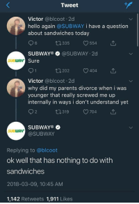 Hello, Parents, and Subway: Tweet  Victor @blcoot. 2d  hello again @SUBWAY i have a question  about sandwiches today  6  0335 554  SUBWAYO @SUBWAY 2d  Sure  SUBWAv  202  404  Victor @blcoot 2d  why did my parents divorce when i was  younger that really screwed me up  internally in ways i don't understand yet  2  t319 704  SUBWAY  @SUBWAY  SUBWAY  Replying to @blcoot  ok well that has nothing to do with  sandwiches  2018-03-09, 10:45 AM  1,142 Retweets 1,911 Likes
