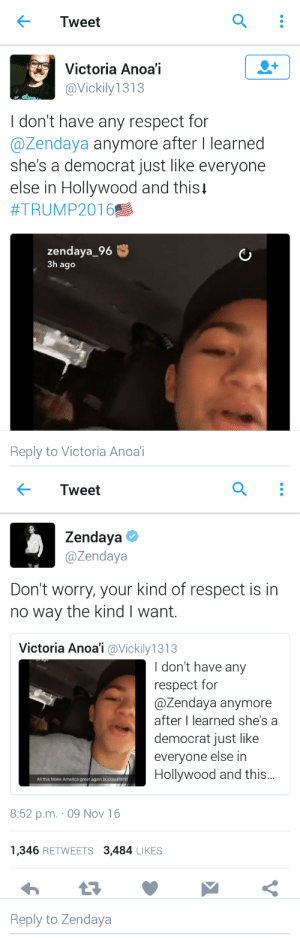 zenvdaya: : Tweet  Victoria Anoa'i  @Vickily 1313  I don't have any respect for  @Zendaya anymore after I learned  she's a democrat just like everyone  else in Hollywood and thisi  #TRUMP2016  zendaya_96  3h ago  Reply to Victoria Anoai   Tweet  Zendaya  @Zendaya  Don't worry, your kind of respect is in  no way the kind I want.  Victoria Anoai @Vickily 1313  I don't have any  respect for  @Zendaya anymore  after I learned she's a  democrat just like  everyone else in  Hollywood and this..  All this Make America great again buuuuullilshit  8:52 p.m. 09 Nov 16  1,346 RETWEETS 3,484 LIKES  Reply to Zendaya zenvdaya: