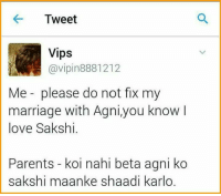 And that's how it was invented😂😂: Tweet  Vips  @vipin 8881212  Me please do not fix my  marriage with Agni,you know  love Sakshi.  Parents koi nahi beta agni ko  sakshi maanke shaadi karlo. And that's how it was invented😂😂