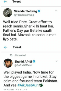 Fathers Day, Memes, and Cricket: Tweet  Virender Sehwag  Gavirendersehwag  Well tried Pote. Great effort to  reach semis. Ghar ki hi baat hai.  Father's Day par Bete ke saath  final hai. Mazaak ko serious mat  liyo bete.  Tweet  ta Retweeted  Shahid Afridi  @SAfridiofficial  Well played India, Now time for  the biggest game in cricket. Stay  calm and focused team Pakistan.  And yes  #Aik JeetAur  10.06 DM 1 lun 17 See the difference
