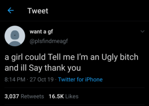 who wanna tell me I'm an Ugly bitch: Tweet  want a gf  @plsfindmeagf  a girl could Tell me l'm an Ugly bitch  and ill Say thank you  8:14 PM · 27 Oct 19 · Twitter for iPhone  3,037 Retweets 16.5K Likes who wanna tell me I'm an Ugly bitch
