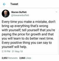 Help, Time, and Warren Buffett: Tweet  Warren Buffett  @itswarenbuffett  Every time you make a mistake, don't  bring up everything that's wrong  with yourself; tell yourself that you're  paying the price for growth and that  you will learn to do better next time.  Every positive thing you can say to  yourself will help  2:19 PM 31 May 18  2,052 Retweets 2,865 Likes
