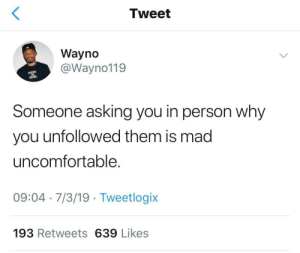 inspire: Tweet  Wayno  @Wayno119  INSPIRE  RETIRE  Someone asking you in person why  you unfollowed them is mad  uncomfortable  09:04 7/3/19 Tweetlogix  193 Retweets 639 Likes