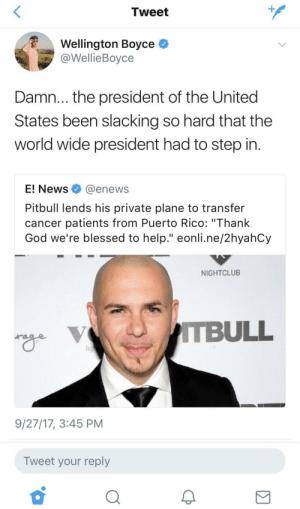 "Blessed, God, and News: Tweet  Wellington Boyce  @WellieBoyce  Damn...the president of the United  States been slacking so hard that the  world wide president had to step in.  E! News@enews  Pitbull lends his private plane to transfer  cancer patients from Puerto Rico: ""Thank  God we're blessed to help."" eonli.ne/2hyahCy  NIGHTCLUB  TBULL  9/27/17, 3:45 PM  Tweet your reply  2 😂💀 get on ya job 45!"