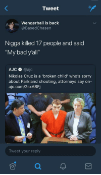"Bad, Blackpeopletwitter, and Sorry: Tweet  Wengerball is back  @BasedChasen  Nigga killed 17 people and said  ""My bad y'all""  AJC @ajc  Nikolas Cruz is a 'broken child' who's sorry  about Parkland shooting, attorneys say on-  ajc.com/2sxABF  ERIFF  Tweet your reply <p>Fuck that guy (via /r/BlackPeopleTwitter)</p>"