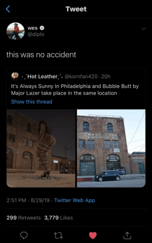 Butt, Major Lazer, and Twitter: Tweet  wes  @diplo  this was no accident  -Hot Leather'- @kornfan420 20h  It's Always Sunny In Philadelphia and Bubble Butt by  Major Lazer take place in the same location  Show this thread  2:51 PM 8/29/19 Twitter Web App  299 Retweets 3,779 Likes Bubble butt