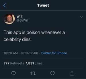 They'll always find a way to do you dirty: Tweet  Will  @5kWill  This app is poison whenever a  celebrity dies.  10:20 AM · 2019-12-08 · Twitter for iPhone  777 Retweets 1,831 Likes  <] They'll always find a way to do you dirty