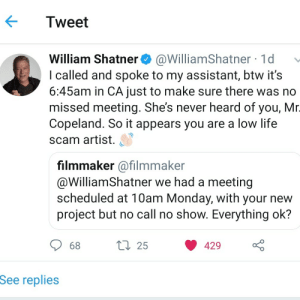Captain Kirk got NO TIME for their Shite: Tweet  William Shatner@WilliamShatner 1d>  I called and spoke to my assistant, btw it's  6:45am in CA just to make sure there was no  missed meeting. She's never heard of you, Mr  Copeland. So it appears you are a low life  scam artist.  filmmaker @filmmaker  @WilliamShatner we had a meeting  scheduled at 10am Monday, with your new  project but no call no show. Everything ok?  68  25  429  See replie:s Captain Kirk got NO TIME for their Shite