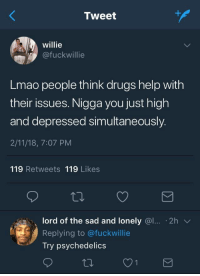 Blackpeopletwitter, Drugs, and Lmao: Tweet  willie  @fuckwillie  Lmao people think drugs help with  their issues. Nigga you just high  and depressed simultaneously.  2/11/18, 7:07 PM  119 Retweets 119 Likes  lord of the sad and lonely @l. 2h  Replying to @fuckwillie  Try psychedelics <p>Anyone know where I can get some? For research purposes (via /r/BlackPeopleTwitter)</p>