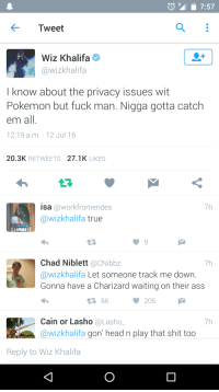 <p>Wiz Khalifa knows what&rsquo;s up (via /r/BlackPeopleTwitter)</p>: Tweet  Wiz Khalifa  @wizkhalifa  I know about the privacy issues wit  Pokemon but fuck man. Nigga gotta catch  em all.  12:19 a.m. 12 Jul 16  20.3K RETWEETS 27.1K LIKES  isa @workfromendes  @wizkhalifa true  7h  ILLUMINATE  t구  Chad Niblett @CNibbz  @wizkhalifa Let someone track me down.  Gonna have a Charizard waiting on their ass  7h  205  Cain or Lasho @Lasho  @wizkhalifa gon' head n play that shit too  7h  Reply to Wiz Khalifa <p>Wiz Khalifa knows what&rsquo;s up (via /r/BlackPeopleTwitter)</p>