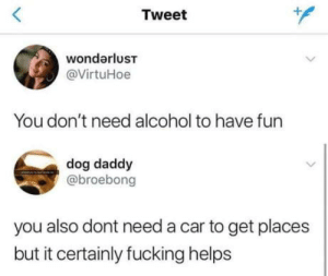 laughoutloud-club:  Big facts: Tweet  wondarluST  @VirtuHoe  You don't need alcohol to have fun  dog daddy  @broebong  you also dont need a car to get places  but it certainly fucking helps laughoutloud-club:  Big facts