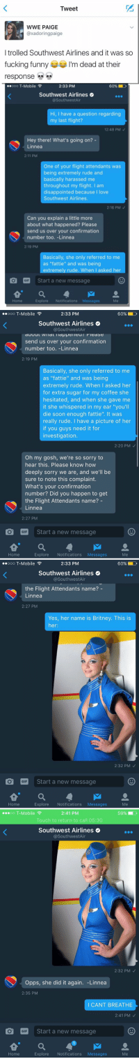 "Disappointed, Fucking, and Funny: Tweet  WWE PAIGE  axadoringpaige  I trolled Southwest Airlines and it was so  fucking funny  m dead at their  response  ooo T-Mobile  2:33 PM  60% D  Southwest Airlines  @SouthwestAir  Hi, I have a question regarding  my last flight?  12:48 PM  Hey there! What's going on?  Linnea  2:11 PM  One of your flight attendants was  being extremely rude and  basically harassed me  throughout my flight. I am  disappointed because  I love  Southwest Airlines.  2:16 PM  Can you explain a little more  about what happened? Please  send us over your confirmation  number too. -Linnea  2:19 PM  Basically, she only referred to me  as ""fattie"" and was being  extremely rude. When I asked her  O GIF  Start a new message  M  Explore  Notifications  Messages  Home   ..ooo T-Mobile  2:33 PM  60% D  Southwest Airlines  @Southwest Air  send us over your confirmation  number too. -Linnea  2:19 PM  Basically, she only referred to me  as ""fattie"" and was being  extremely rude. When I asked her  for extra sugar for my coffee she  hesitated, and when she gave me  it she whispered in my ear ""you'll  die soon enough fattie"". It was  really rude. I have a picture of her  if you guys need it for  investigation.  2:20 PM  Oh my gosh, we're so sorry to  hear this. Please know how  deeply sorry we are, and we'll be  sure to note this complaint.  What's your confirmation  number? Did you happen to get  the Flight Attendants name?  Linnea  2:27 PM  O GIF  Start a new message  a M 2.  Explore  Notifications  Messages  Home   ..ooo T-Mobile  60% LD  2:33 PM  Southwest Airlines  Southwest Air  the Flight Attendants name?  Linnea  2:27 PM  Yes, her name is Britney. This is  her  2:32 PM  O GIF  Start a new message  a M 2.  Me  Explore  Notifications  Messages  Home   oo T-Mobile  F  59%  2:41 PM  Touch to return to call 05:30  Southwest Airlines  @Southwest Air  2:32 PM  Opps, she did it again  Linnea  2:35 PM  I CANT BREATHE  2:41 PM  O GIF  Start a new message  Me  Explore  Notifications  Messages  Home i'm dead at their response 💀😂 https://t.co/d0KLJ4Zb9X"