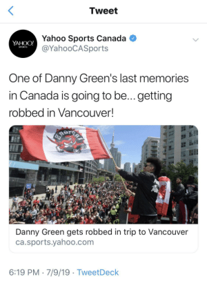 Sports, Canada, and Yahoo: Tweet  Yahoo Sports Canada  @YahooCASports  YAHOO!  SPORTS  One of Danny Green's last memories  in Canada is going to be... getting  robbed in VancOUver!  4ADT  Danny Green gets robbed in trip to Vancouver  ca.sports.yahoo.com  6:19 PM 7/9/19 TweetDeck Canadian farewell! Poor Danny Green!