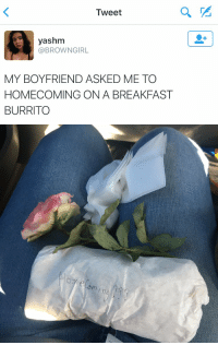 this is great 😂: Tweet  yashm  BROWN GIRL  MY BOYFRIEND ASKED ME TO  HOMECOMING ON A BREAKFAST  BURRITO   elem ng this is great 😂